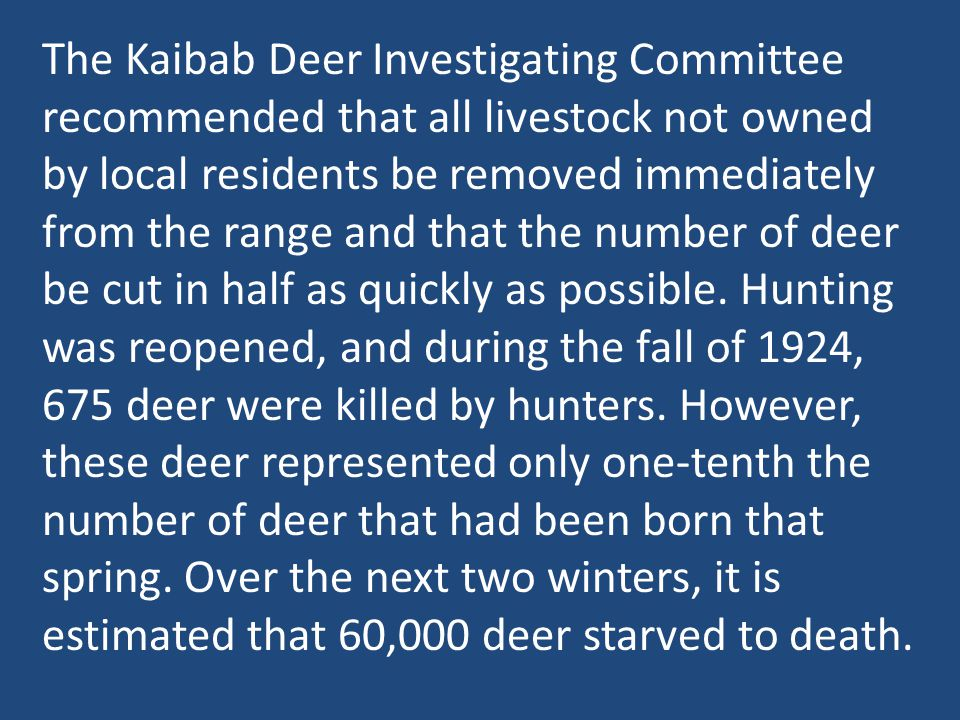 The Kaibab Deer Investigating Committee recommended that all livestock not owned by local residents be removed immediately from the range and that the number of deer be cut in half as quickly as possible.