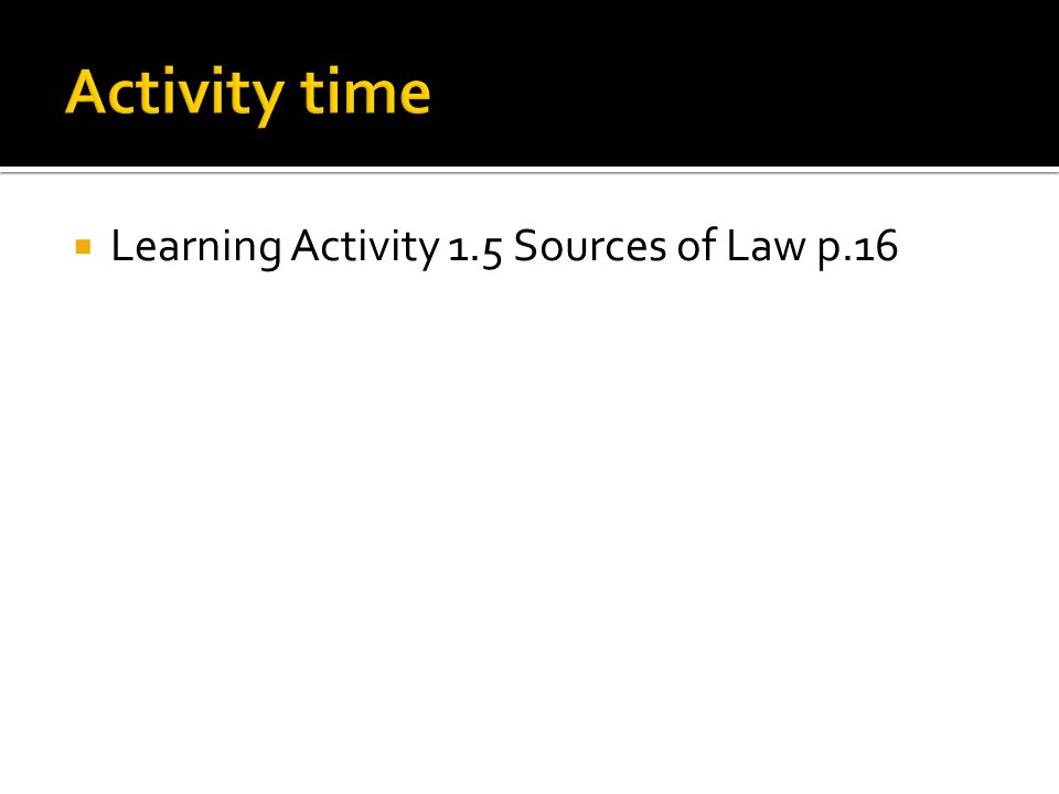 Activity time Learning Activity 1.5 Sources of Law p.16
