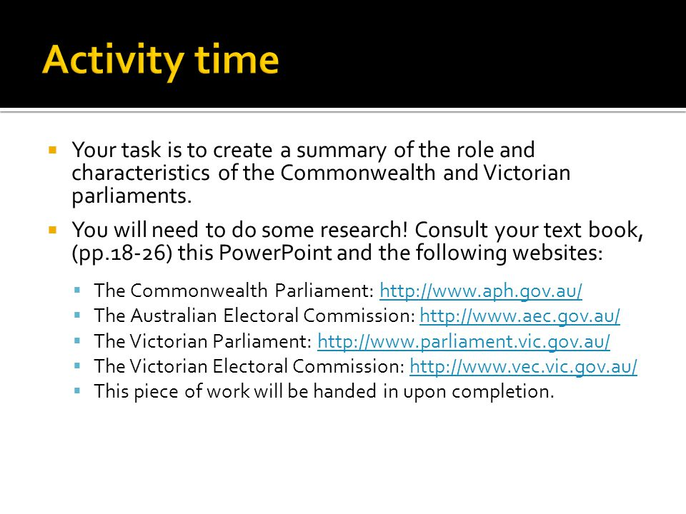 Activity time Your task is to create a summary of the role and characteristics of the Commonwealth and Victorian parliaments.