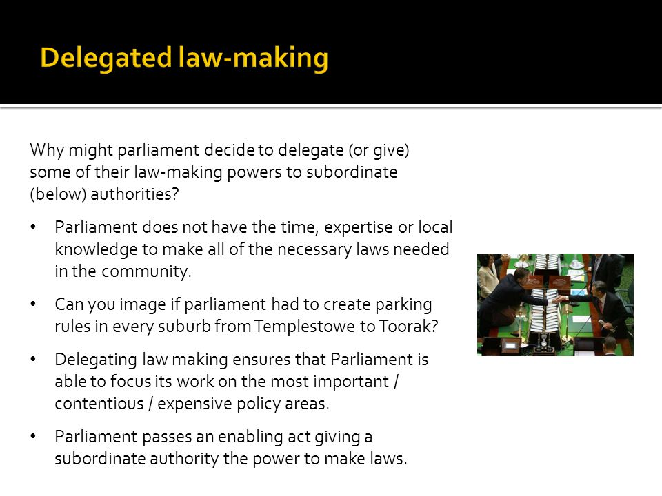 Delegated law-making Why might parliament decide to delegate (or give) some of their law-making powers to subordinate (below) authorities
