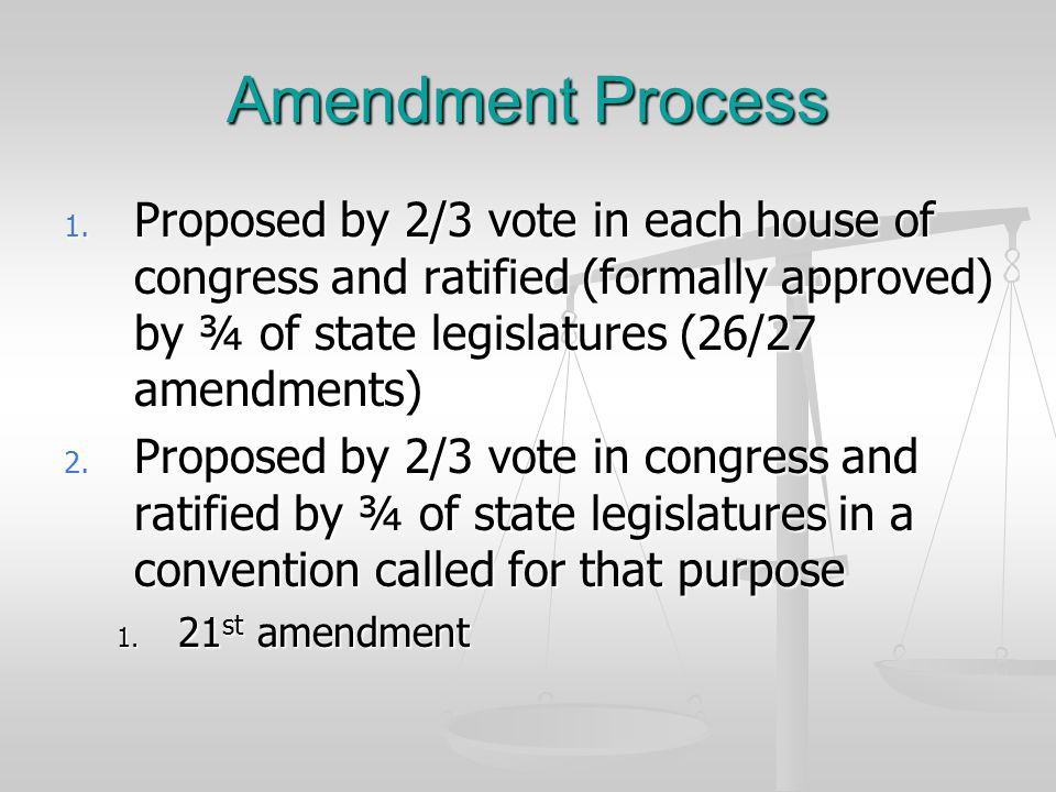 Amendment Process Proposed by 2/3 vote in each house of congress and ratified (formally approved) by ¾ of state legislatures (26/27 amendments)
