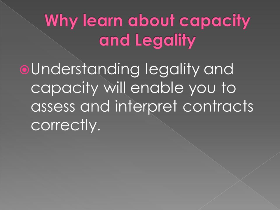 Why learn about capacity and Legality