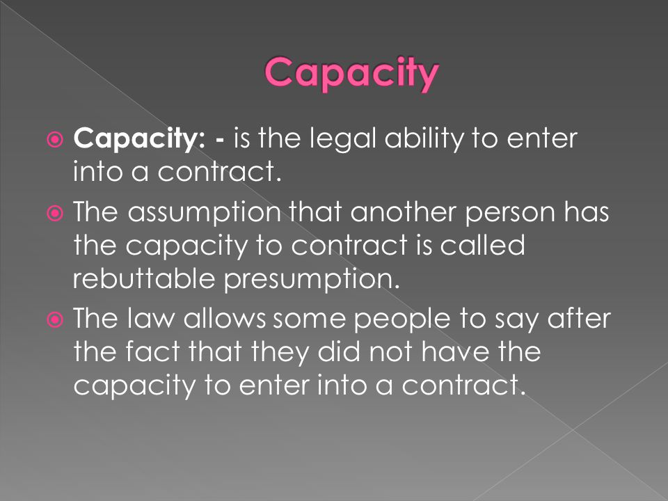 Capacity Capacity: - is the legal ability to enter into a contract.