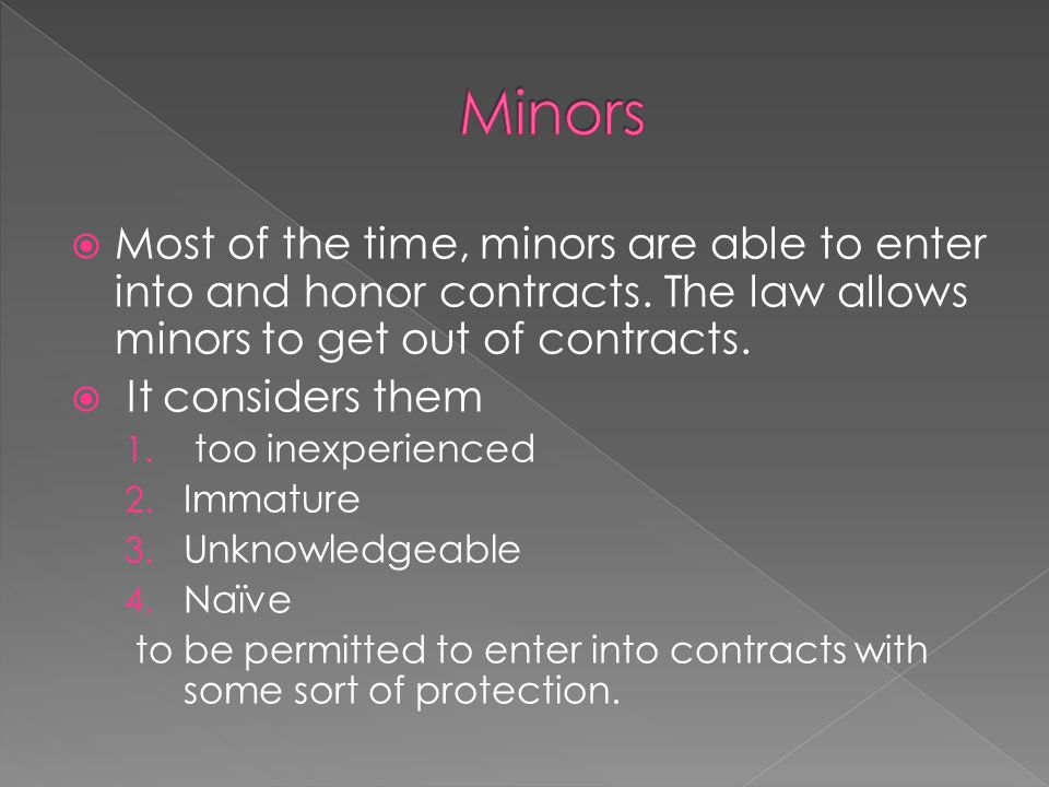 Minors Most of the time, minors are able to enter into and honor contracts. The law allows minors to get out of contracts.