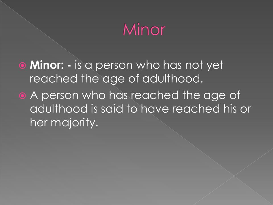 Minor Minor: - is a person who has not yet reached the age of adulthood.