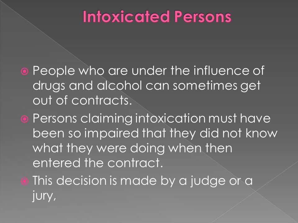 Intoxicated Persons People who are under the influence of drugs and alcohol can sometimes get out of contracts.