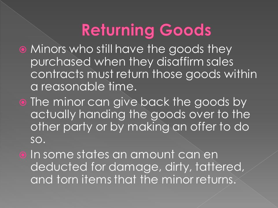 Returning Goods Minors who still have the goods they purchased when they disaffirm sales contracts must return those goods within a reasonable time.