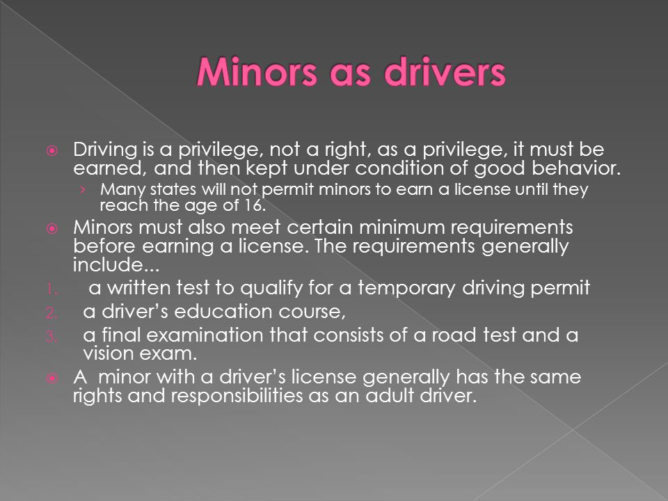 Minors as drivers Driving is a privilege, not a right, as a privilege, it must be earned, and then kept under condition of good behavior.