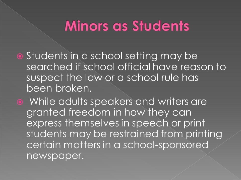 Minors as Students Students in a school setting may be searched if school official have reason to suspect the law or a school rule has been broken.