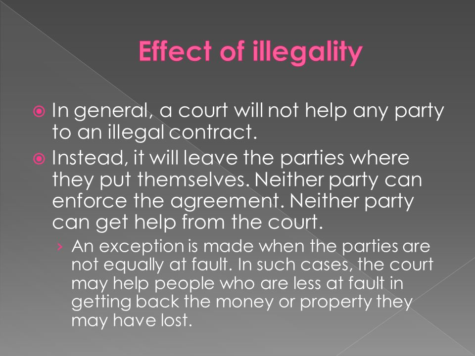Effect of illegality In general, a court will not help any party to an illegal contract.