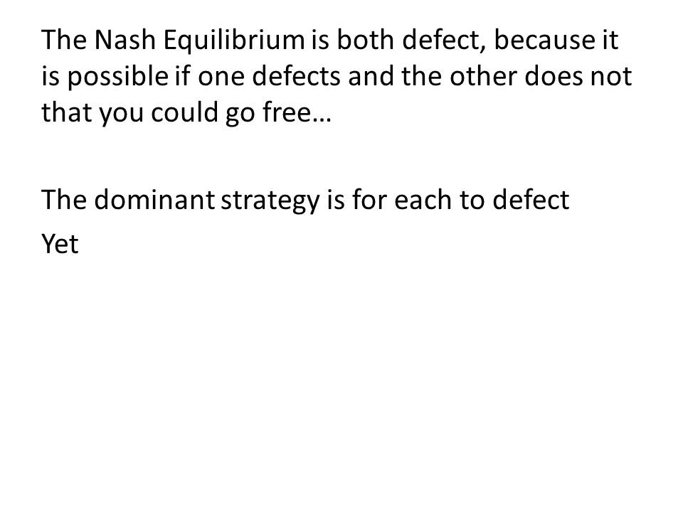 The Nash Equilibrium is both defect, because it is possible if one defects and the other does not that you could go free… The dominant strategy is for each to defect Yet
