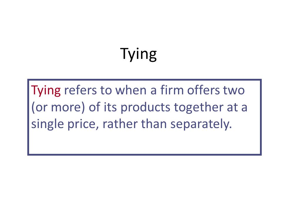 Tying Tying refers to when a firm offers two (or more) of its products together at a single price, rather than separately.
