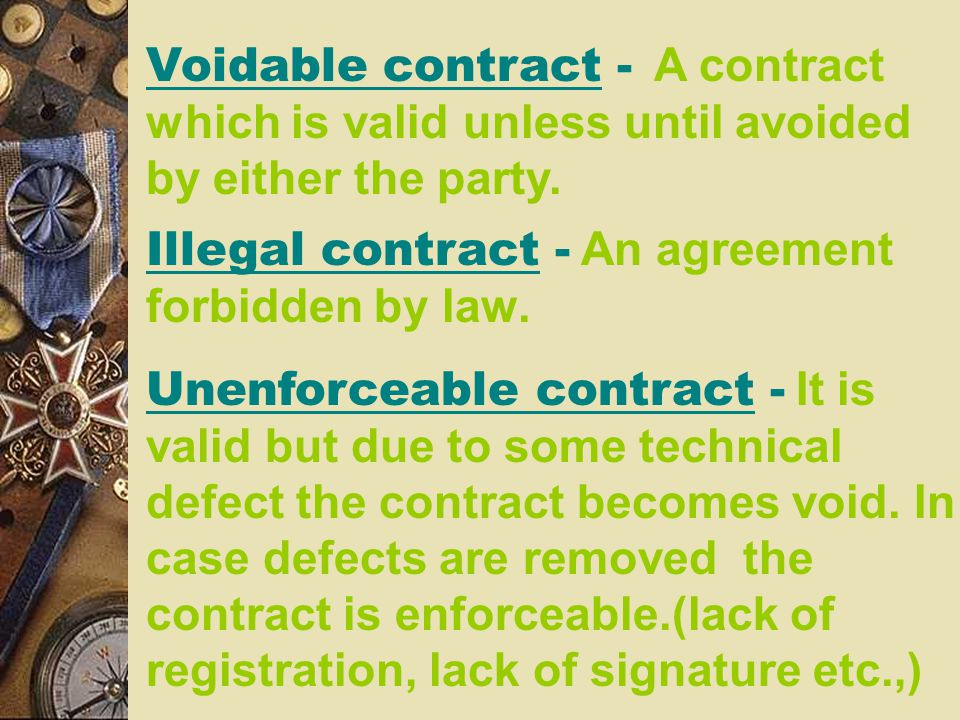 Voidable contract - A contract which is valid unless until avoided by either the party.