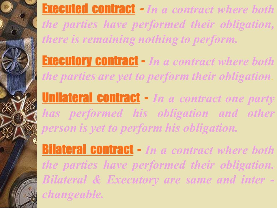Executed contract - In a contract where both the parties have performed their obligation, there is remaining nothing to perform.