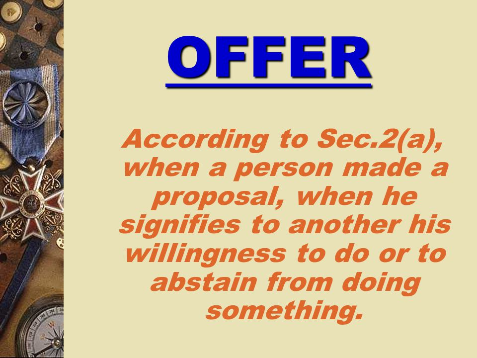 OFFER According to Sec.2(a), when a person made a proposal, when he signifies to another his willingness to do or to abstain from doing something.