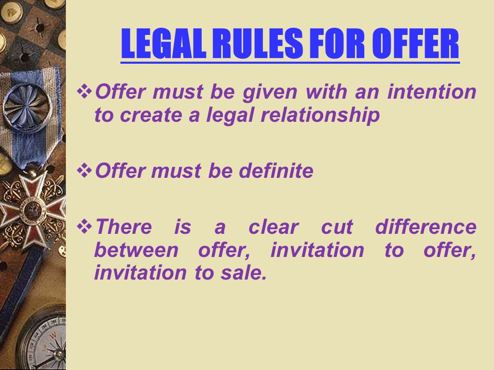 LEGAL RULES FOR OFFER Offer must be given with an intention to create a legal relationship. Offer must be definite.