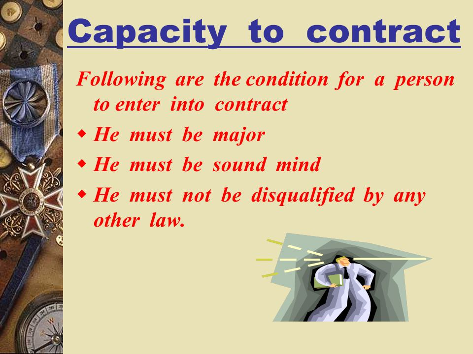 Capacity to contract Following are the condition for a person to enter into contract. He must be major.