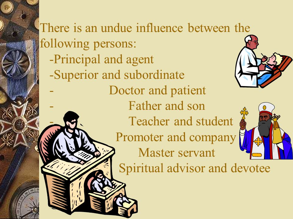 There is an undue influence between the following persons: -Principal and agent -Superior and subordinate - Doctor and patient - Father and son - Teacher and student - Promoter and company - Master servant - Spiritual advisor and devotee