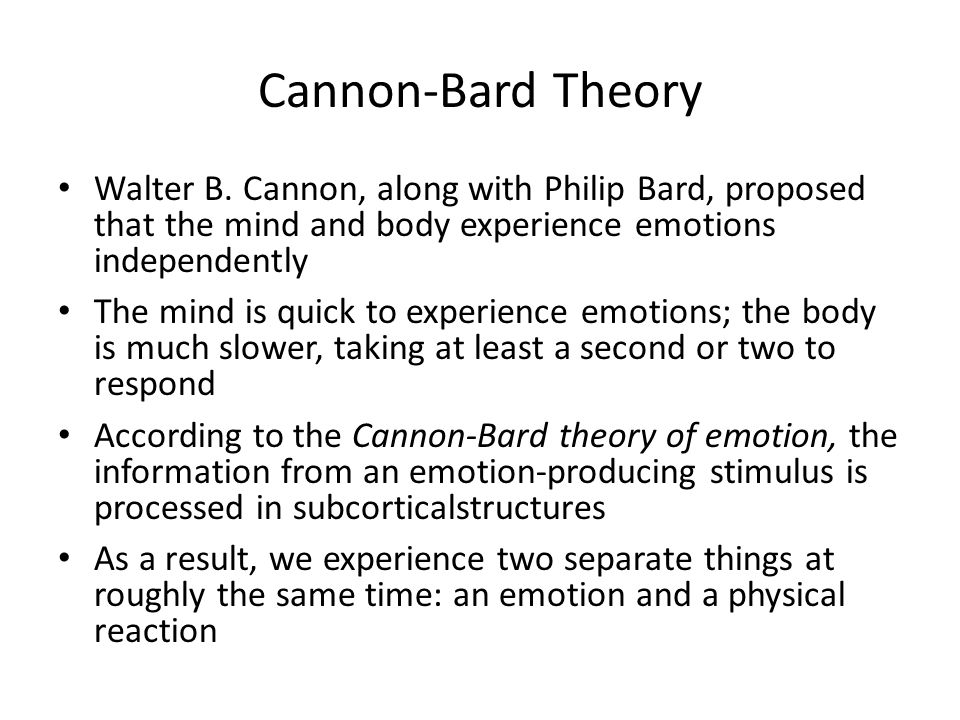 Cannon-Bard Theory Walter B. Cannon, along with Philip Bard, proposed that the mind and body experience emotions independently.