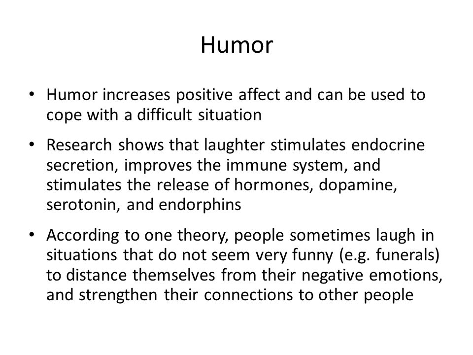 Humor Humor increases positive affect and can be used to cope with a difficult situation.