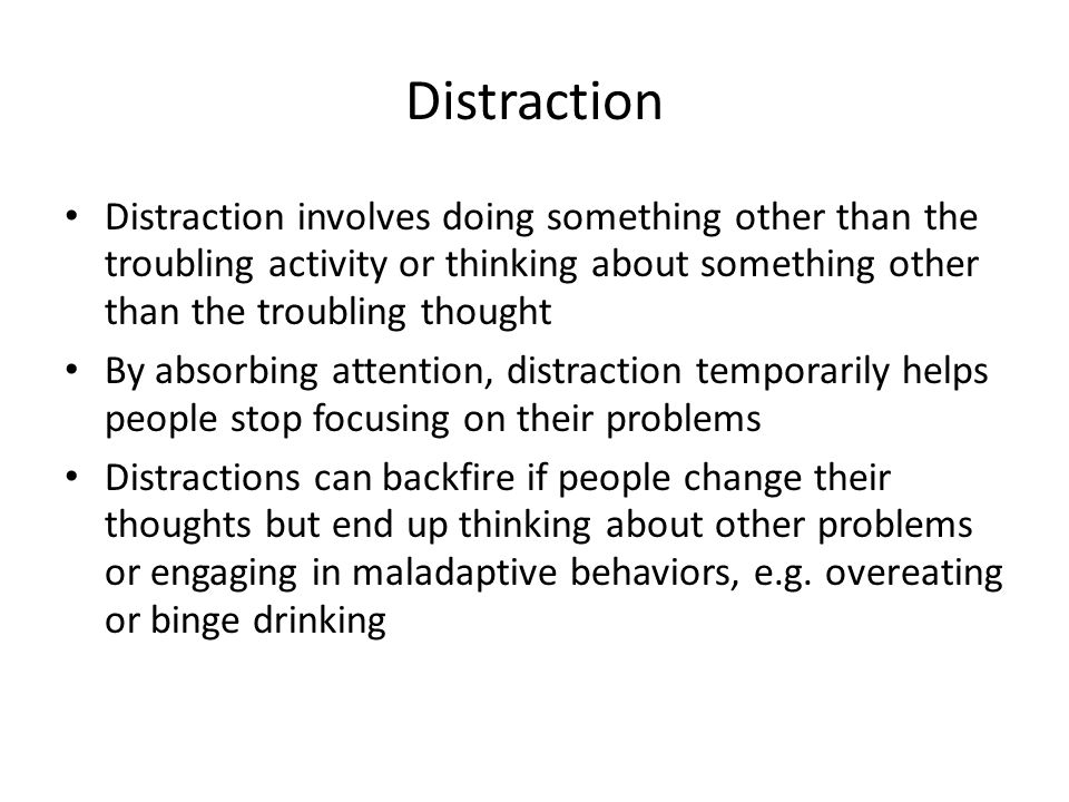 Distraction Distraction involves doing something other than the troubling activity or thinking about something other than the troubling thought.