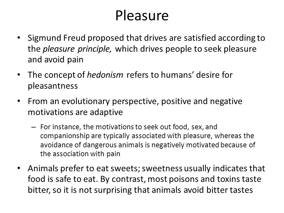 Pleasure Sigmund Freud proposed that drives are satisfied according to the pleasure principle, which drives people to seek pleasure and avoid pain.