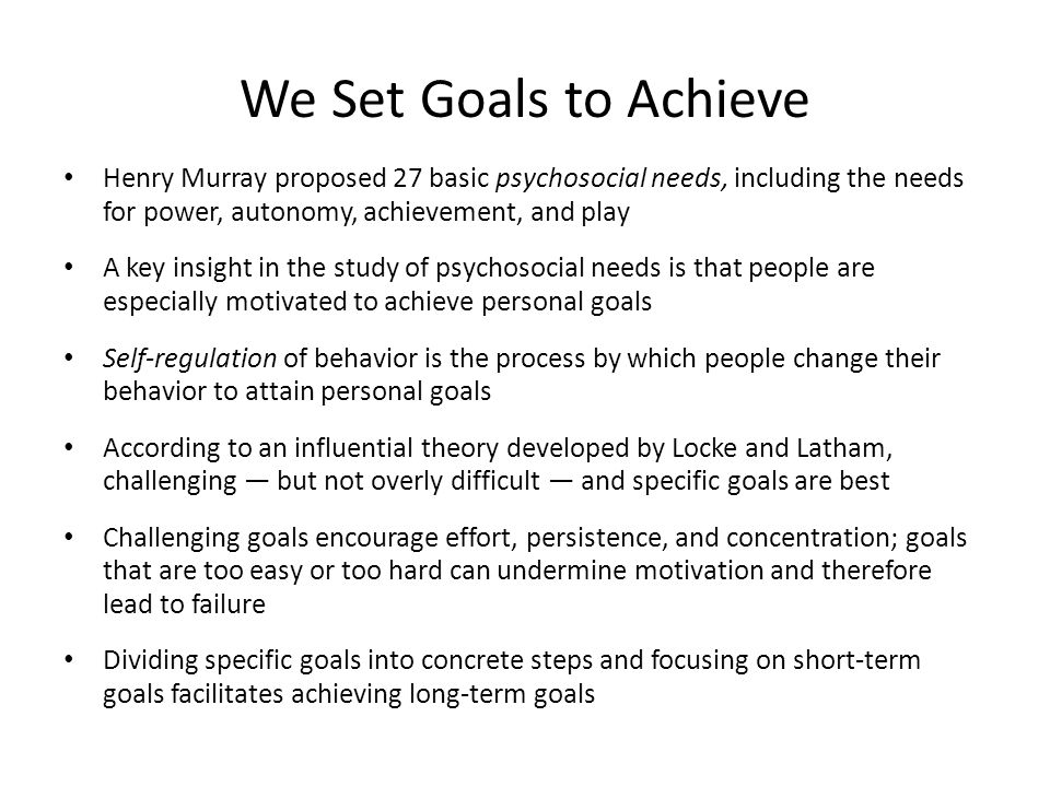 We Set Goals to Achieve Henry Murray proposed 27 basic psychosocial needs, including the needs for power, autonomy, achievement, and play.