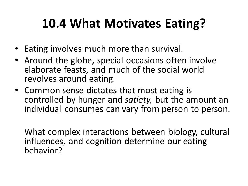 10.4 What Motivates Eating Eating involves much more than survival.