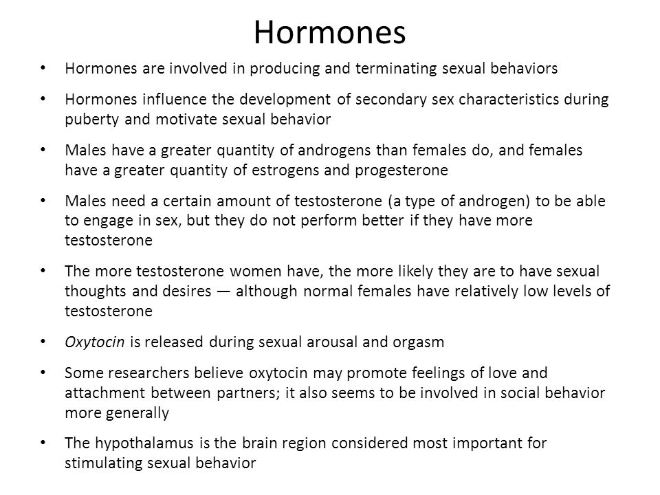 Hormones Hormones are involved in producing and terminating sexual behaviors.