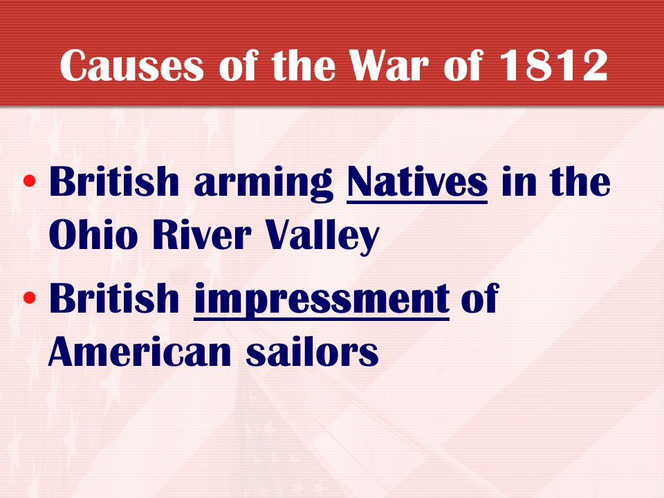 Causes of the War of 1812 British arming Natives in the Ohio River Valley.