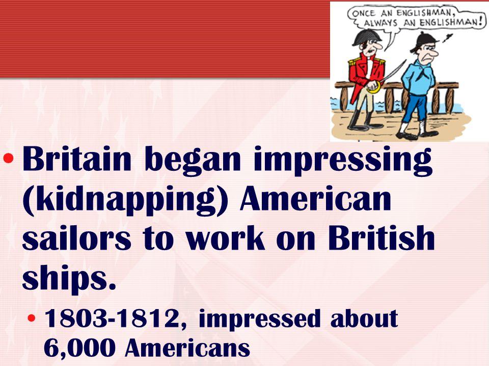 Britain began impressing (kidnapping) American sailors to work on British ships.