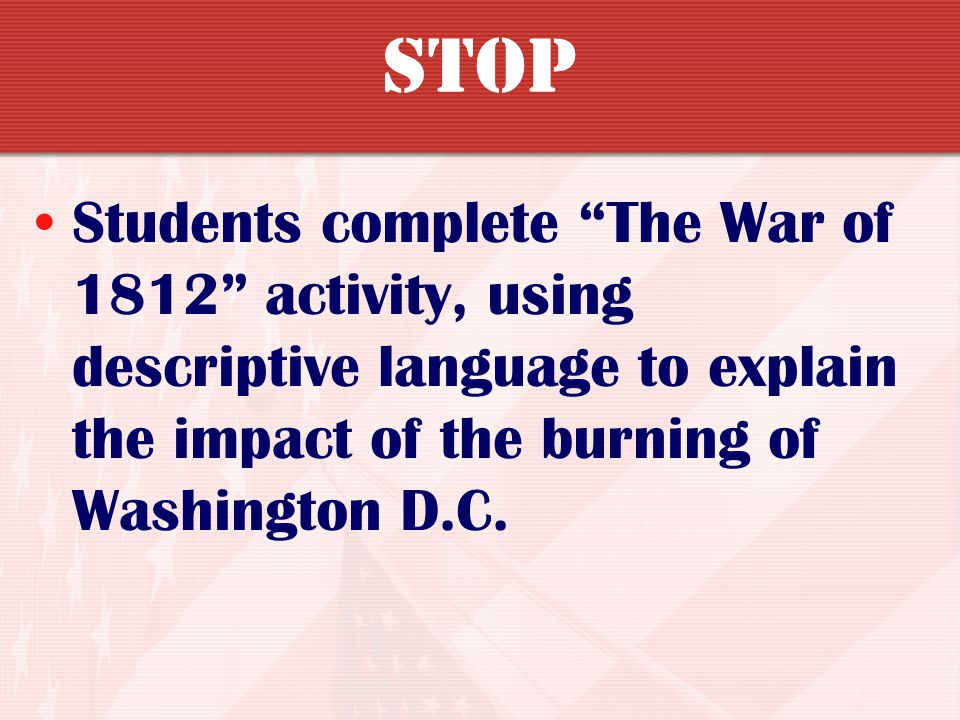 STOP Students complete The War of 1812 activity, using descriptive language to explain the impact of the burning of Washington D.C.