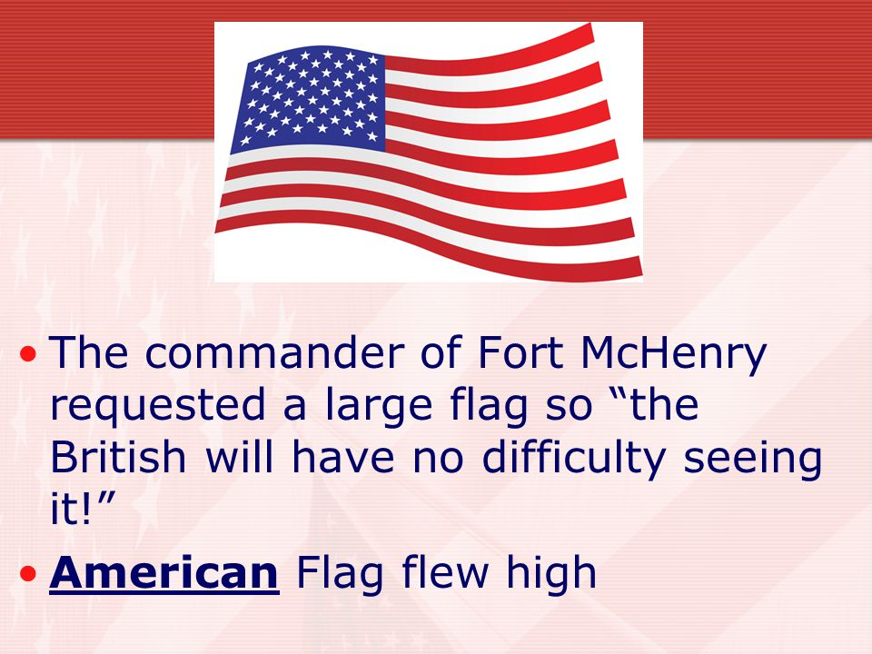 The commander of Fort McHenry requested a large flag so the British will have no difficulty seeing it!