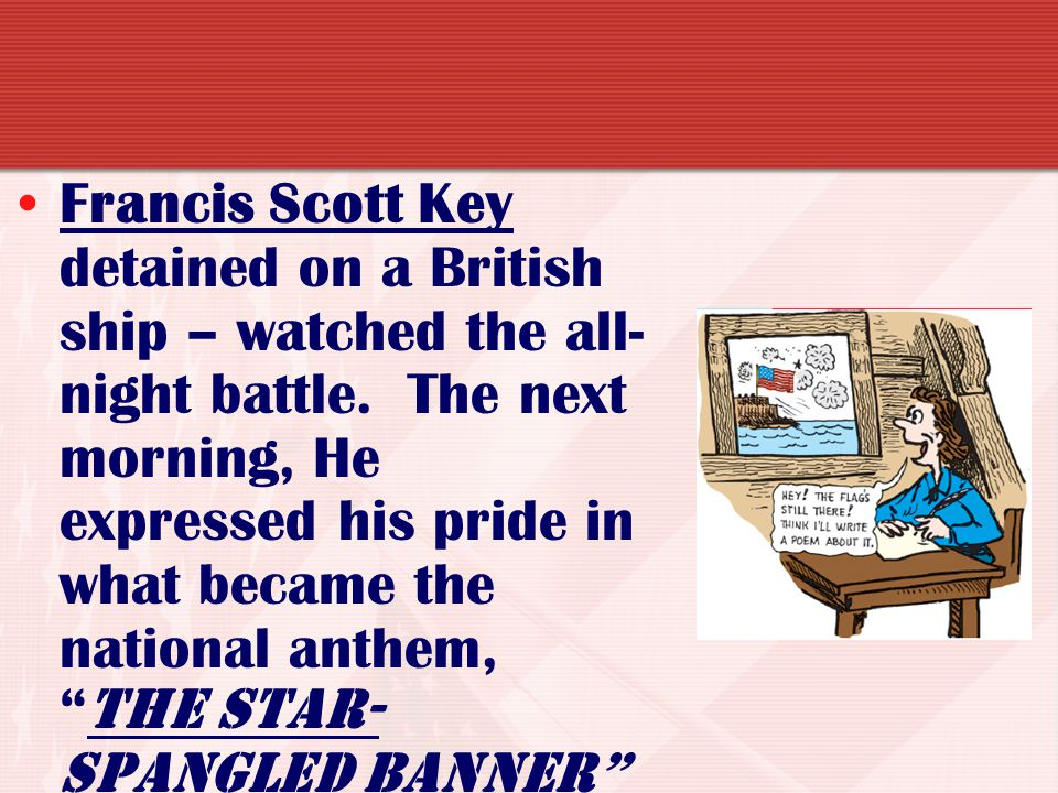 Francis Scott Key detained on a British ship – watched the all-night battle.