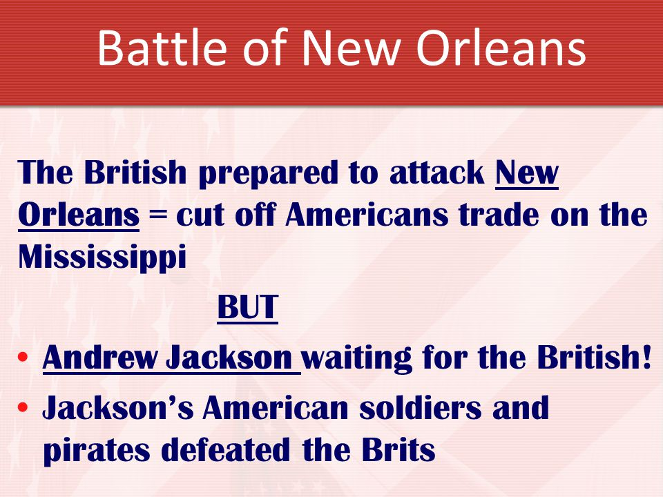 Battle of New Orleans The British prepared to attack New Orleans = cut off Americans trade on the Mississippi.