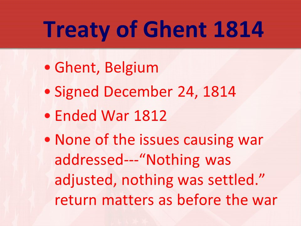 Treaty of Ghent 1814 Ghent, Belgium Signed December 24, 1814