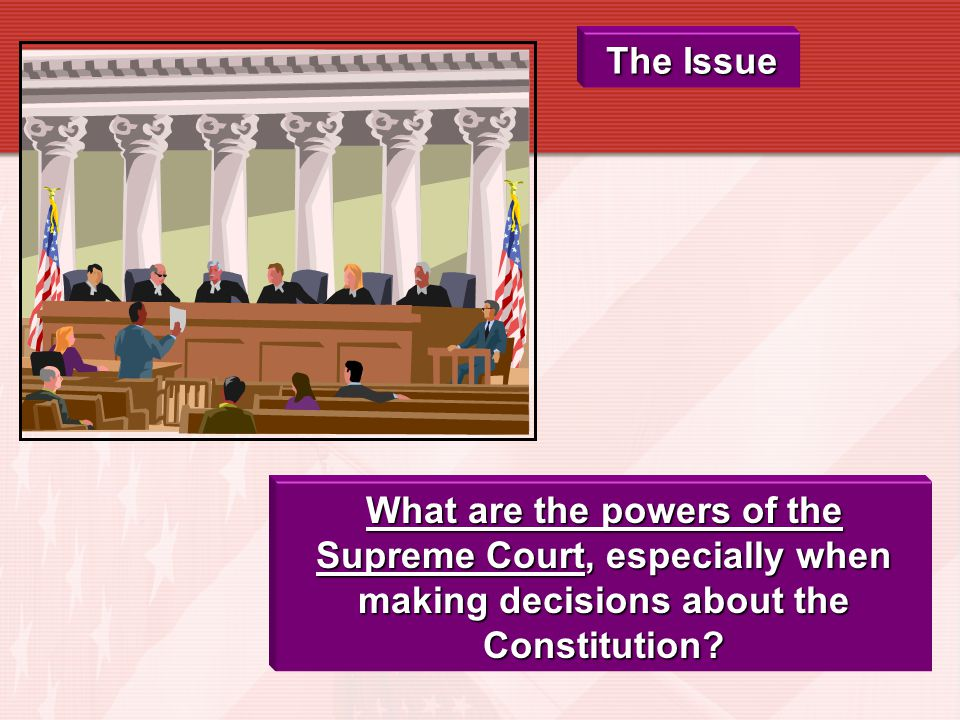 The Issue What are the powers of the Supreme Court, especially when making decisions about the Constitution