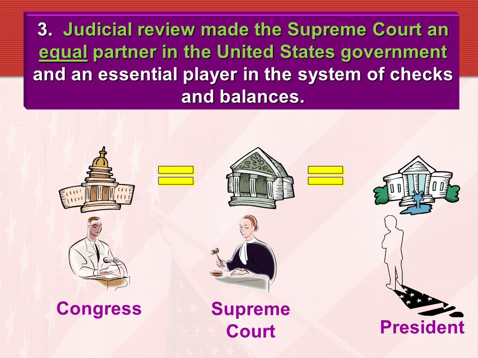 3. Judicial review made the Supreme Court an equal partner in the United States government and an essential player in the system of checks and balances.