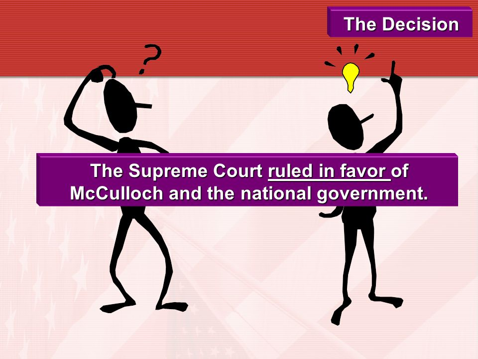 The Decision The Supreme Court ruled in favor of McCulloch and the national government.