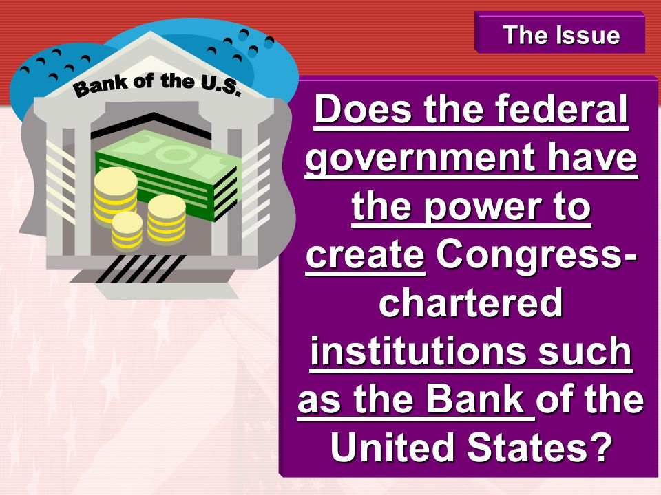 The Issue Does the federal government have the power to create Congress-chartered institutions such as the Bank of the United States