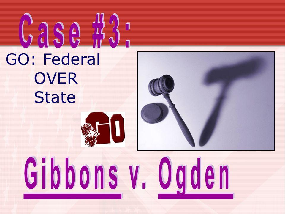 Case #3: GO: Federal OVER State Gibbons v. Ogden