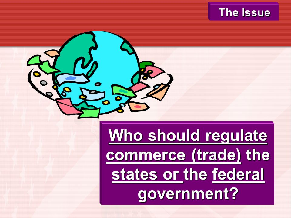 The Issue Who should regulate commerce (trade) the states or the federal government