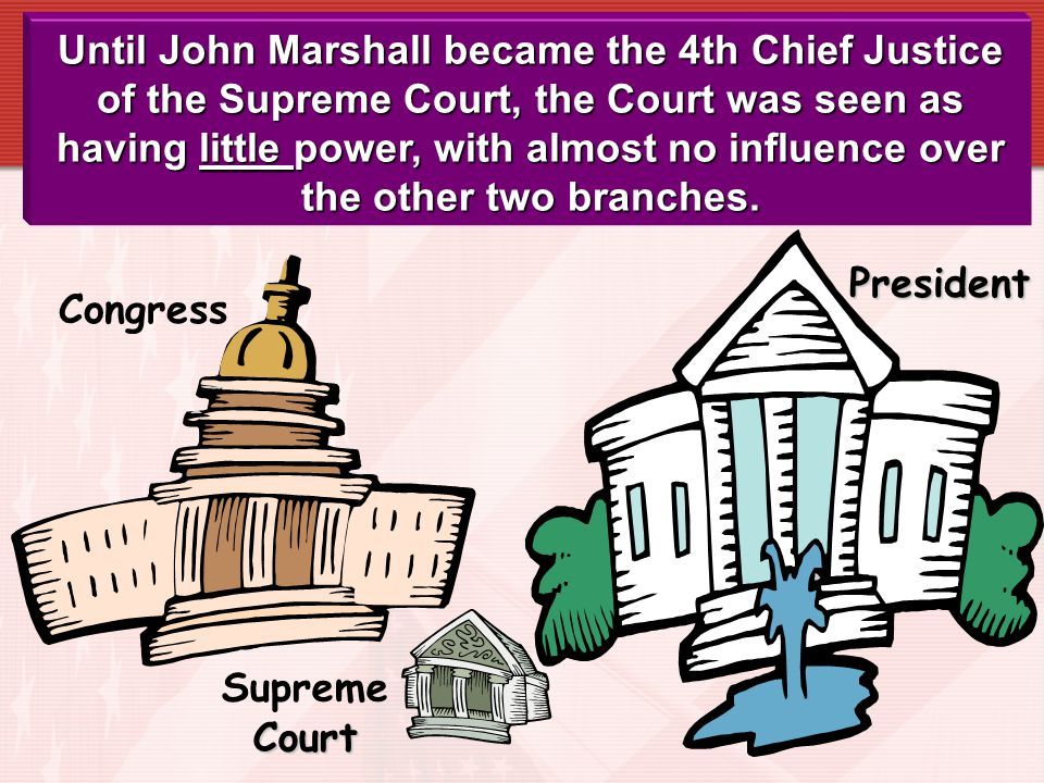 Until John Marshall became the 4th Chief Justice of the Supreme Court, the Court was seen as having little power, with almost no influence over the other two branches.