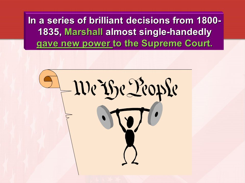 In a series of brilliant decisions from 1800-1835, Marshall almost single-handedly gave new power to the Supreme Court.