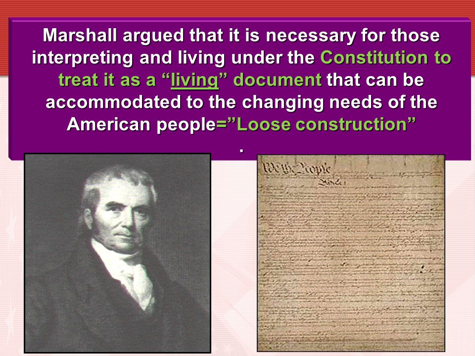 Marshall argued that it is necessary for those interpreting and living under the Constitution to treat it as a living document that can be accommodated to the changing needs of the American people= Loose construction