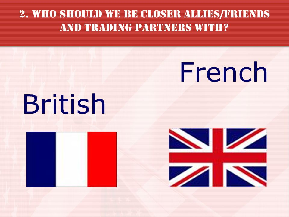 2. Who should we be closer allies/friends and trading partners with