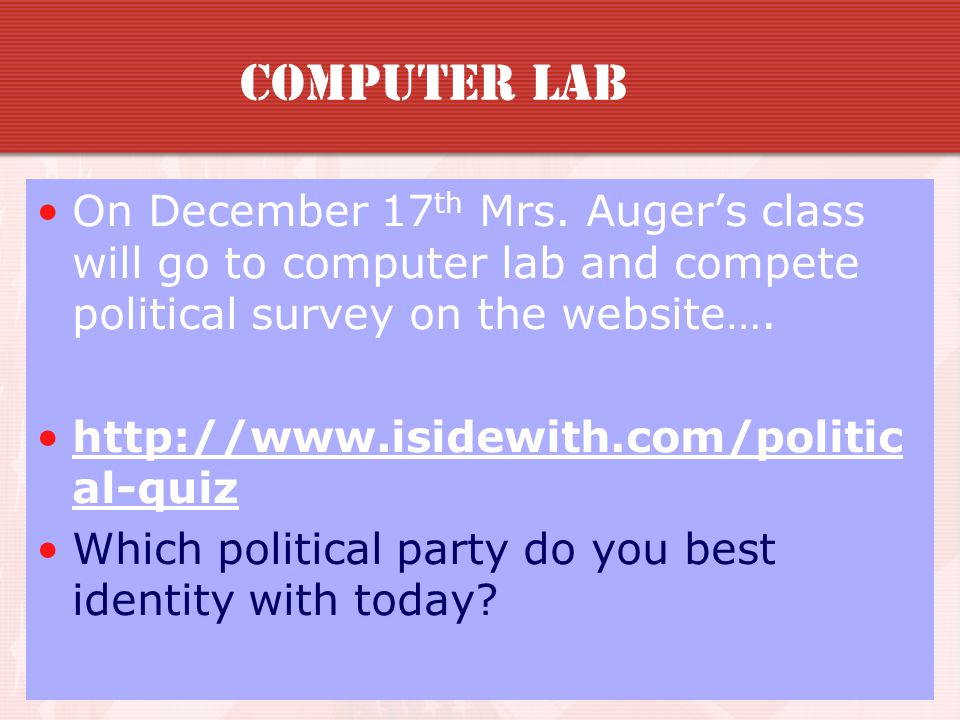 Computer Lab On December 17th Mrs. Auger's class will go to computer lab and compete political survey on the website….