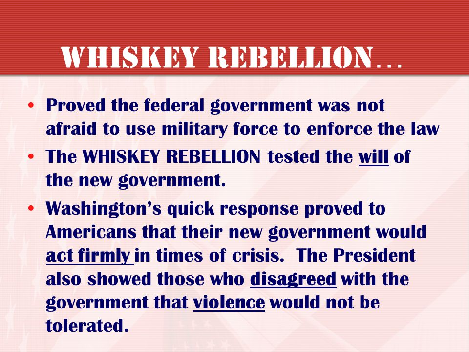 Whiskey Rebellion… Proved the federal government was not afraid to use military force to enforce the law.