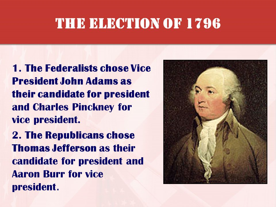 The Election of 1796 1. The Federalists chose Vice President John Adams as their candidate for president and Charles Pinckney for vice president.