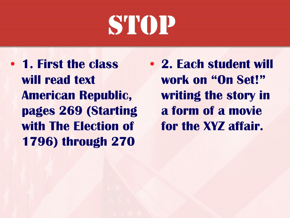 STOP 1. First the class will read text American Republic, pages 269 (Starting with The Election of 1796) through 270.
